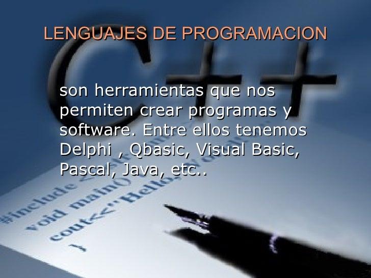 LENGUAJES DE PROGRAMACION son herramientas que nos permiten crear programas y software. Entre ellos tenemos Delphi , Qbasi...