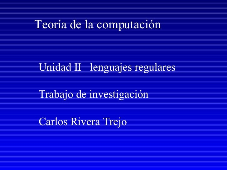 Unidad II  lenguajes regulares Trabajo de investigación Carlos Rivera Trejo Teoría de la computación