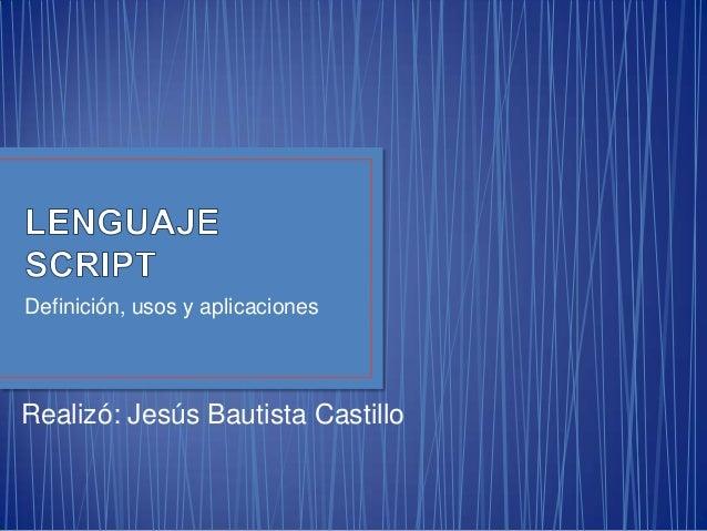 Definición, usos y aplicacionesRealizó: Jesús Bautista Castillo