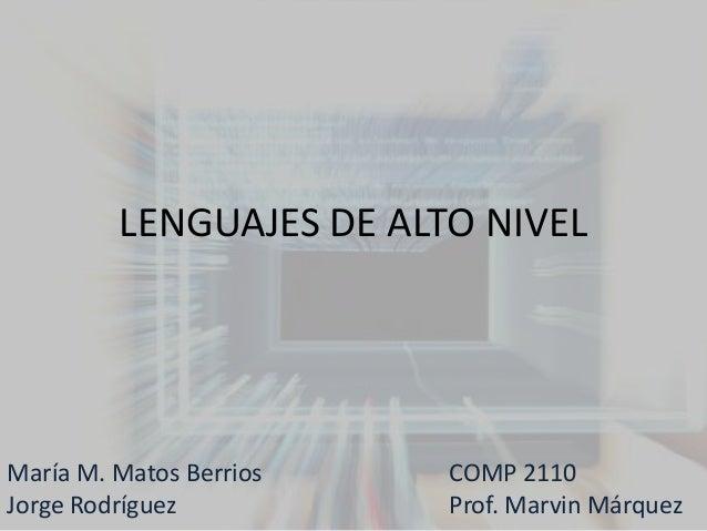 LENGUAJES DE ALTO NIVELMaría M. Matos Berrios   COMP 2110Jorge Rodríguez          Prof. Marvin Márquez