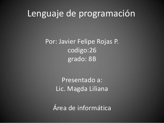 Lenguaje de programación Por: Javier Felipe Rojas P. codigo:26 grado: 8B Presentado a: Lic. Magda Liliana Área de informát...