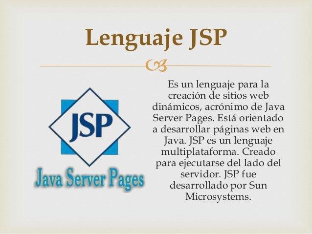  Es un lenguaje para la creación de sitios web dinámicos, acrónimo de Java Server Pages. Está orientado a desarrollar pág...