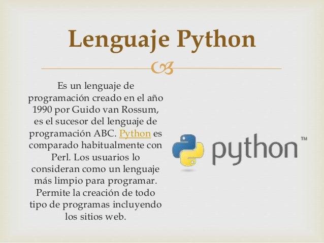  Es un lenguaje de programación creado en el año 1990 por Guido van Rossum, es el sucesor del lenguaje de programación AB...