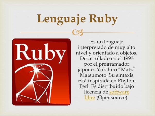  Es un lenguaje interpretado de muy alto nivel y orientado a objetos. Desarrollado en el 1993 por el programador japonés ...
