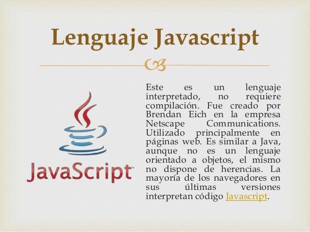  Este es un lenguaje interpretado, no requiere compilación. Fue creado por Brendan Eich en la empresa Netscape Communicat...