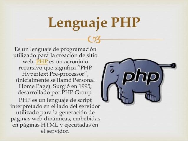 """ Es un lenguaje de programación utilizado para la creación de sitio web. PHP es un acrónimo recursivo que significa """"PHP ..."""