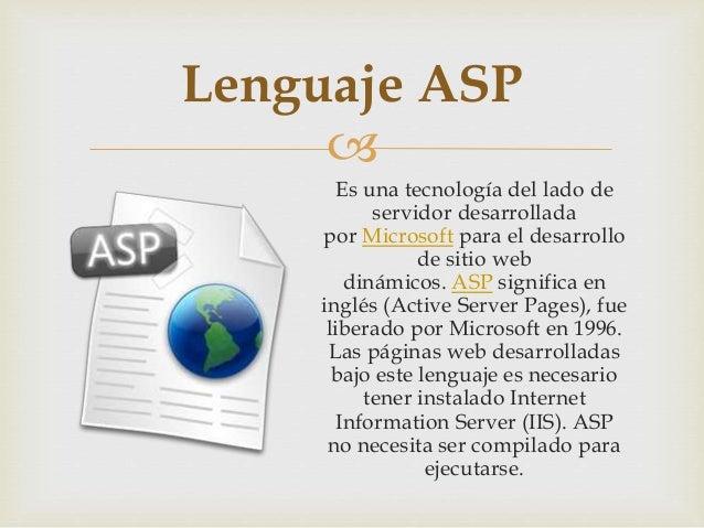  Es una tecnología del lado de servidor desarrollada por Microsoft para el desarrollo de sitio web dinámicos. ASP signifi...