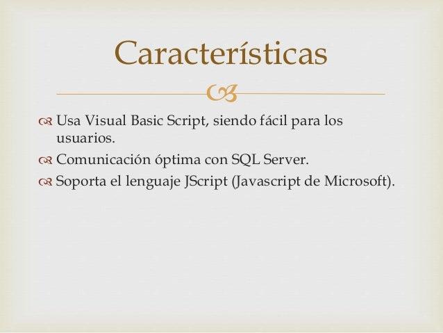   Usa Visual Basic Script, siendo fácil para los usuarios.  Comunicación óptima con SQL Server.  Soporta el lenguaje J...
