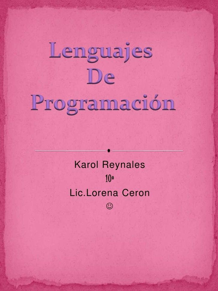 KarolReynales<br />10º<br />Lic.LorenaCeron<br /><br />Lenguajes <br />De <br />Programación<br />