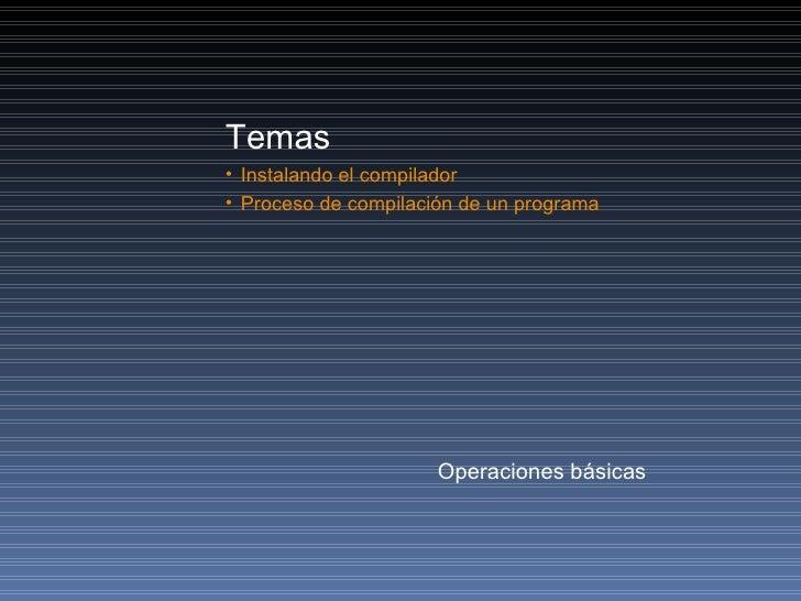 <ul><li>Temas </li></ul><ul><li>Instalando el compilador </li></ul><ul><li>Proceso de compilación de un programa </li></ul...