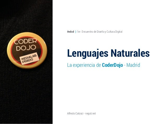 Lenguajes Naturales La experiencia de CoderDojo - Madrid Alfredo Calosci - negot.net #edcd } 1er Encuentro de Diseño y Cul...
