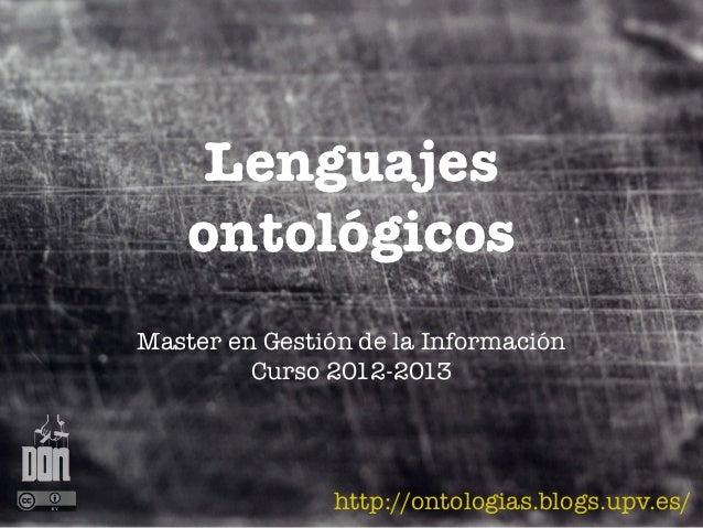 Lenguajes    ontológicosMaster en Gestión de la Información         Curso 2012-2013                http://ontologias.blogs...