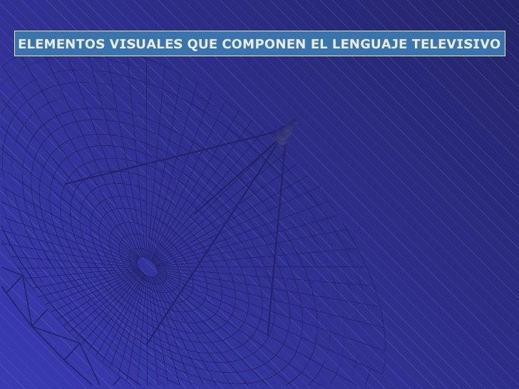 ELEMENTOS VISUALES QUE COMPONEN EL LENGUAJE TELEVISIVO