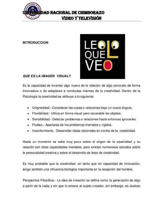 UNIVERSIDAD NACIONAL DE CHIMBORAZO Video y televisión  INTRODUCCION  QUE ES LA IMAGEN VISUAL? Es la capacidad de inventar ...