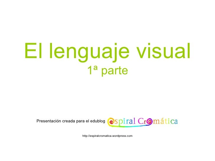 El lenguaje visual 1ª parte Presentación creada para el edublog http://espiralcromatica.wordpress.com