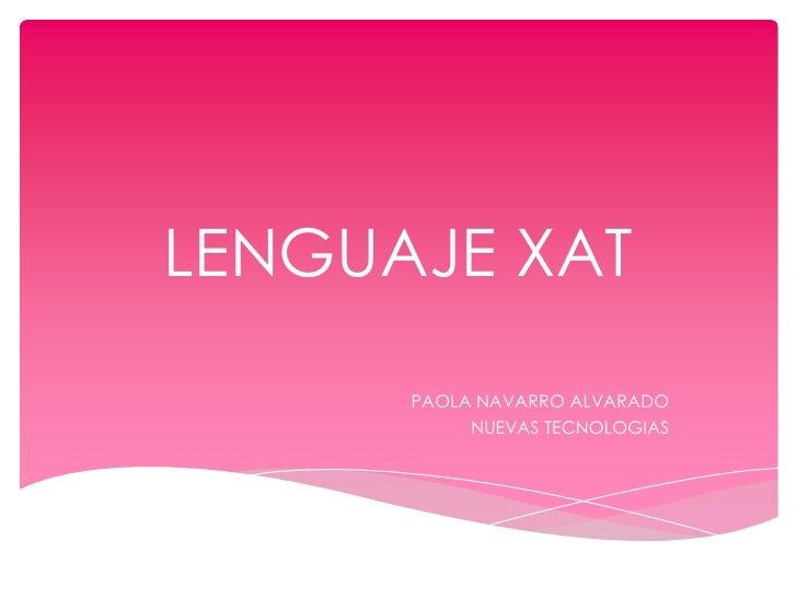 LENGUAJE XAT<br />PAOLA NAVARRO ALVARADO<br />NUEVAS TECNOLOGIAS<br />