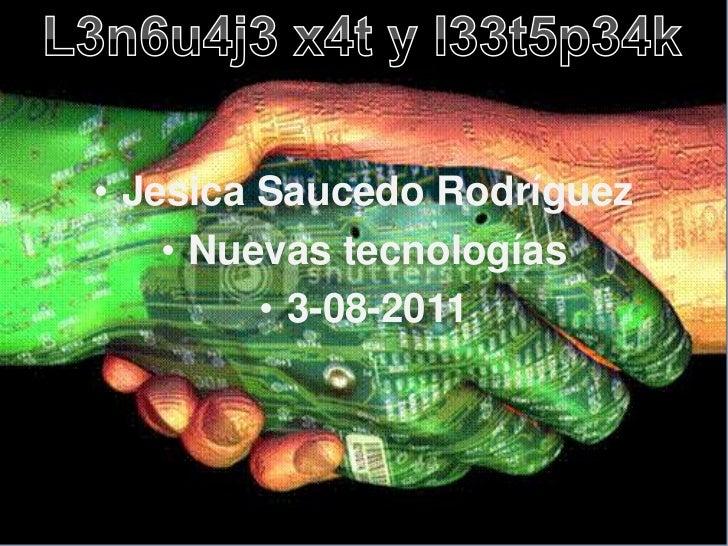 L3n6u4j3 x4t y l33t5p34k<br />Jesica Saucedo Rodríguez<br />Nuevas tecnologías <br />3-08-2011<br />