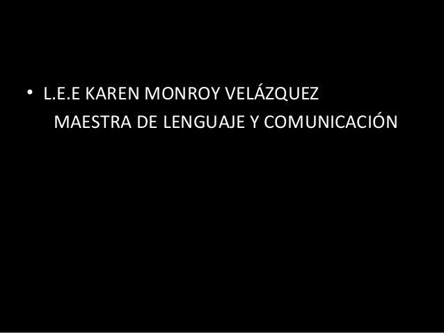 • L.E.E KAREN MONROY VELÁZQUEZ   MAESTRA DE LENGUAJE Y COMUNICACIÓN