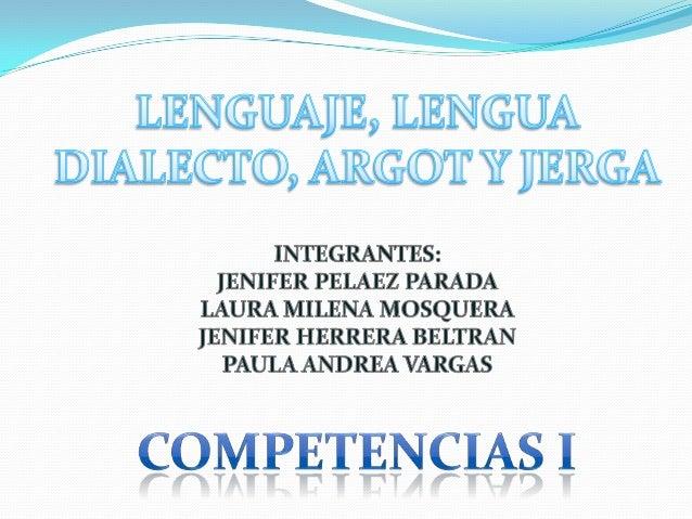 TENER CLAROS LOS CONCEPTOS DELENGUAJE, LENGUA, DIALECTO, ARGOT Y JERGA, PARA PODERESTABLECER LAS DIFERENCIAS QUE EXISTEN E...