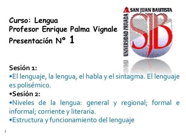 Curso: Lengua    Profesor Enrique Palma Vignale    Presentación Nº      1    Sesión 1:    •El lenguaje, la lengua, el habl...