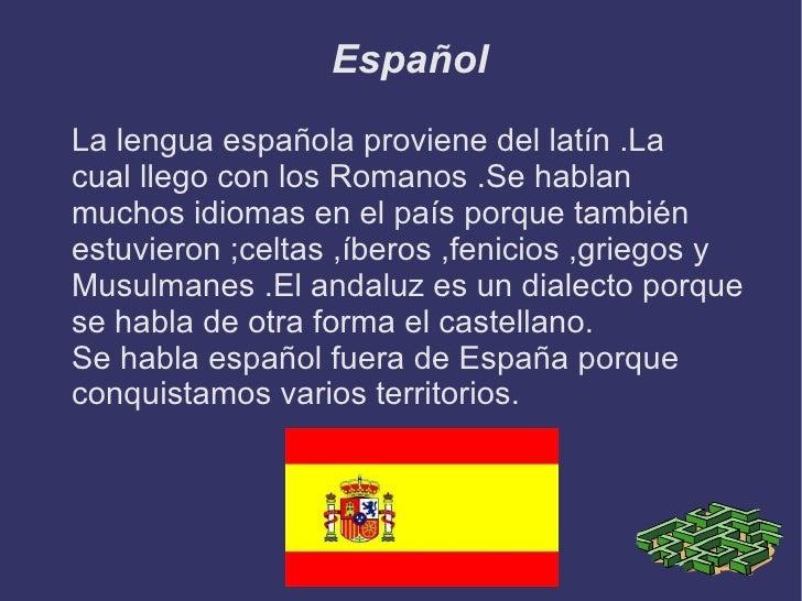 Español <ul><li>La lengua española proviene del latín .La  cual llego con los Romanos .Se hablan muchos idiomas en el país...