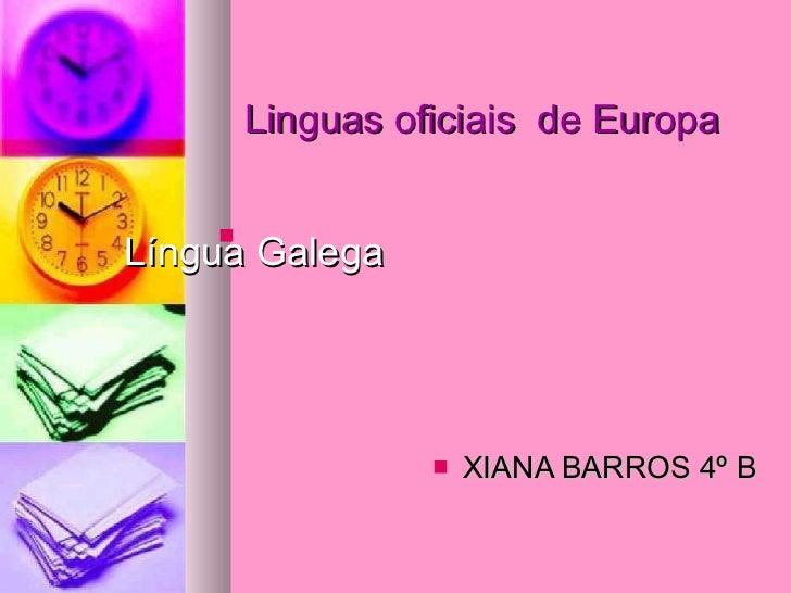 Linguas oficiais  de Europa     Língua Galega <ul><li>XIANA BARROS 4º B </li></ul>