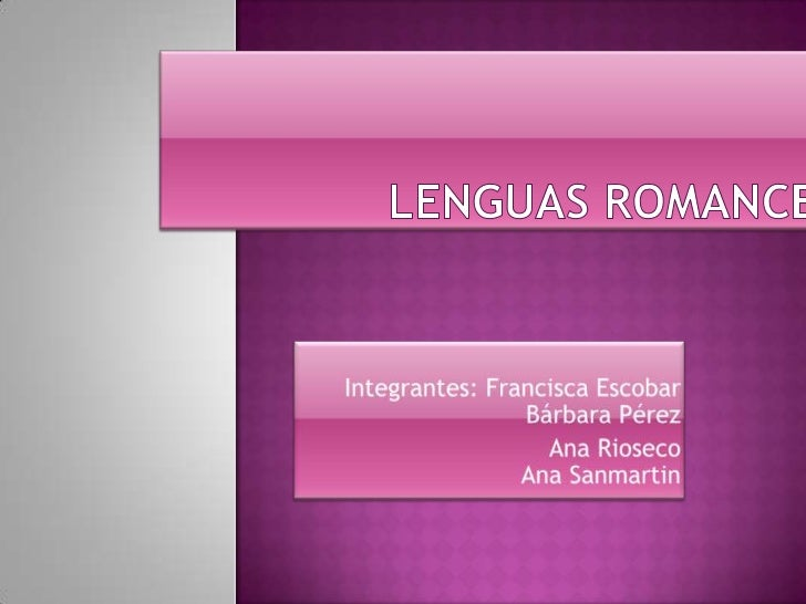 Lenguas Romances<br />Integrantes: Francisca Escobar               Bárbara Pérez<br />            Ana Rioseco             ...