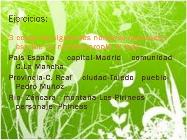 Ejercicios:   3 copia los siguientes nombres comunes y      escribe un nombre propio al lado    País-España     capital-M...