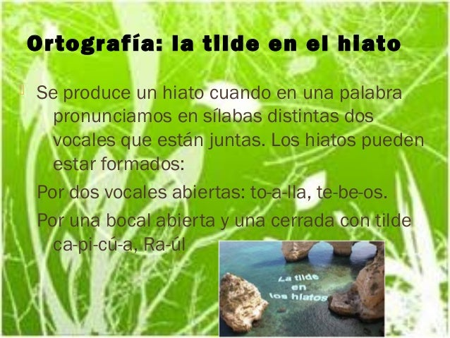 Or tografía: la tilde en el hiato   Se produce un hiato cuando en una palabra      pronunciamos en sílabas distintas dos ...
