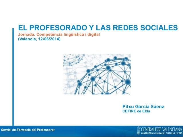 EL PROFESORADO Y LAS REDES SOCIALES Jornada. Competència lingüística i digital (València, 12/06/2014) Pitxu García Sáenz C...