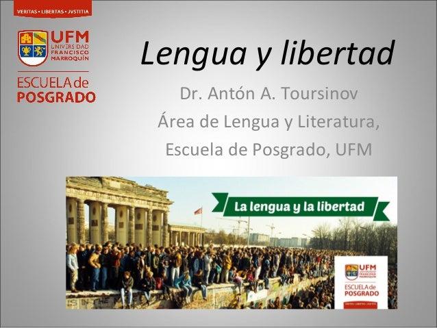 Lengua y libertad  Dr. Antón A. Toursinov  Área de Lengua y Literatura,  Escuela de Posgrado, UFM
