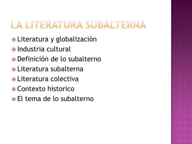  Literatura y globalización  Industria cultural  Definición de lo subalterno  Literatura subalterna  Literatura colec...