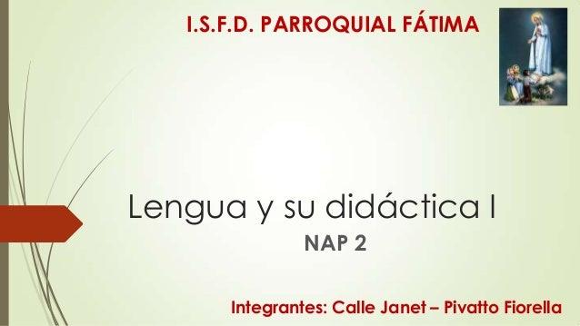 I.S.F.D. PARROQUIAL FÁTIMA  Lengua y su didáctica I NAP 2 Integrantes: Calle Janet – Pivatto Fiorella