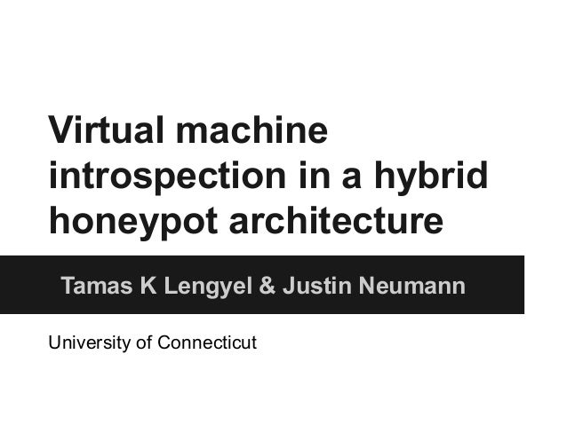 Virtual machine  introspection in a hybrid  honeypot architecture  Tamas K Lengyel & Justin Neumann  University of Connect...
