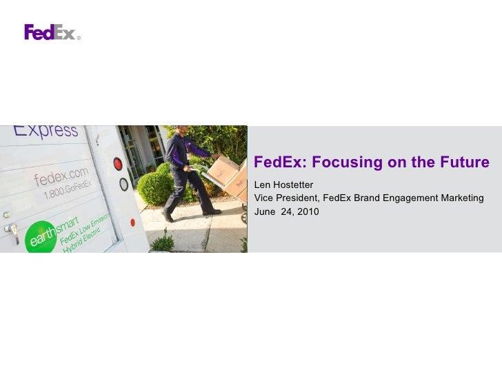 FedEx: Focusing on the Future Len Hostetter Vice President, FedEx Brand Engagement Marketing June  24, 2010