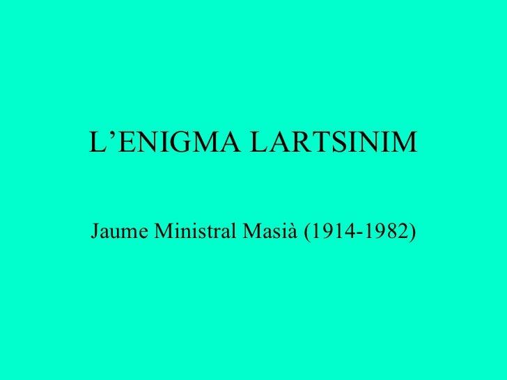 L'ENIGMA LARTSINIM Jaume Ministral Masià (1914-1982)