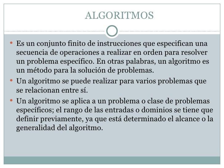ALGORITMOS Es un conjunto finito de instrucciones que especifican una  secuencia de operaciones a realizar en orden para ...