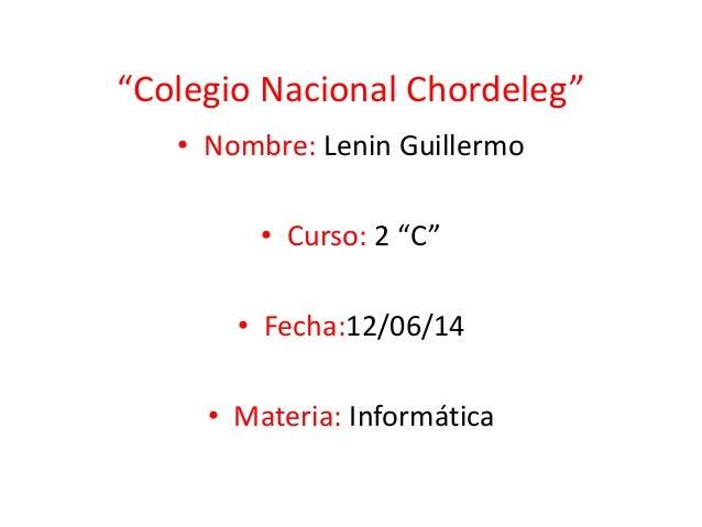 """""""Colegio Nacional Chordeleg"""" • Nombre: Lenin Guillermo • Curso: 2 """"C"""" • Fecha:12/06/14 • Materia: Informática"""