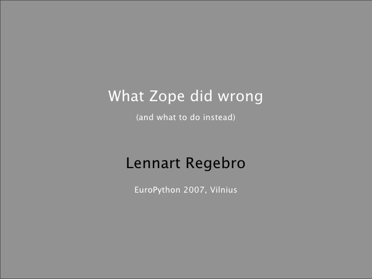 What Zope did wrong    (and what to do instead)       Lennart Regebro    EuroPython 2007, Vilnius