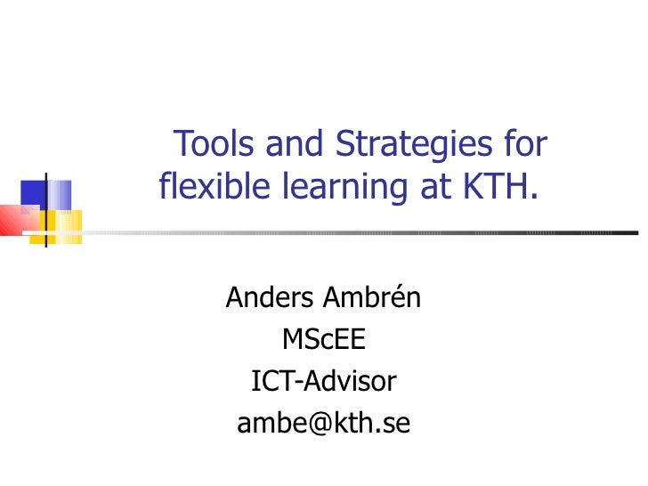 Tools and Strategies forflexible learning at KTH.    Anders Ambrén        MScEE      ICT-Advisor     ambe@kth.se