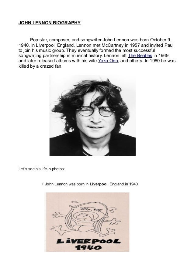 a biography of john lennon an english musician John lennon biography john lennon was a prominent english musician and one of the co-founders of the rock band the beatles this biography of john lennon provides detailed information about his childhood, life, achievements, works & timeline.