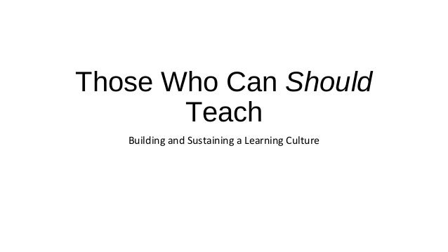 Those Who Can Should Teach Building and Sustaining a Learning Culture
