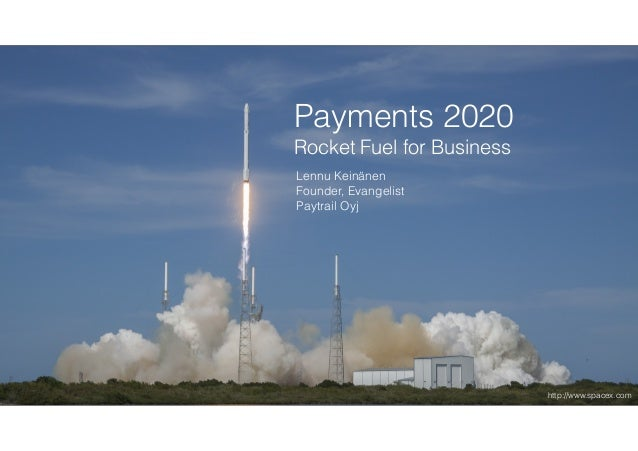 Payments 2020 Rocket Fuel for Business Lennu Keinänen Founder, Evangelist Paytrail Oyj http://www.spacex.com