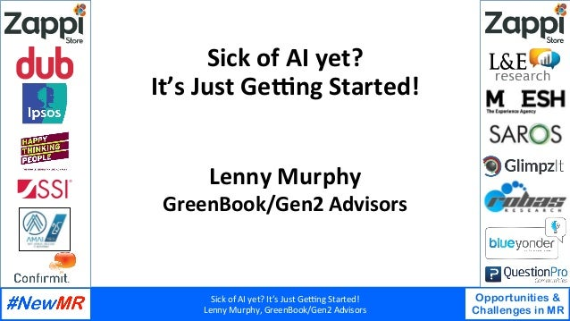 Sick	of	AI	yet?	It's	Just	Ge3ng	Started!	 Lenny	Murphy,	GreenBook/Gen2	Advisors	 Opportunities & Challenges in MR 	 	 Sick...