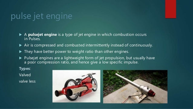 pulse jet engine  A pulsejet engine is a type of jet engine in which combustion occurs in Pulses.  Air is compressed and...