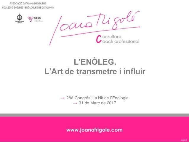 © 2017 L'ENÒLEG. L'Art de transmetre i influir → 28è Congrés i la Nit de l'Enologia → 31 de Març de 2017