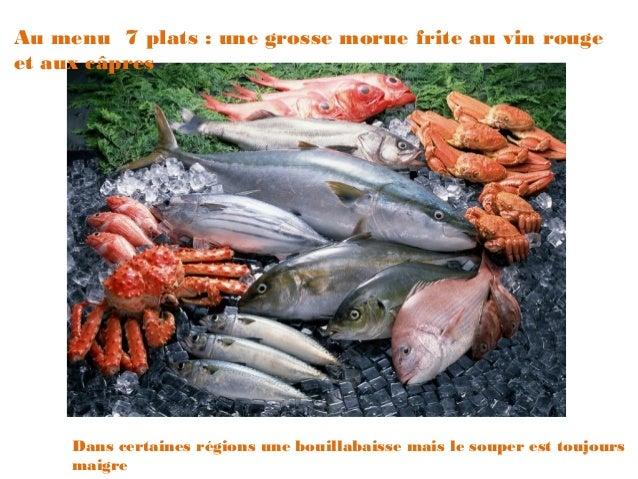 Au menu 7 plats : une grosse morue frite au vin rougeet aux câpres     Dans certaines régions une bouillabaisse mais le so...