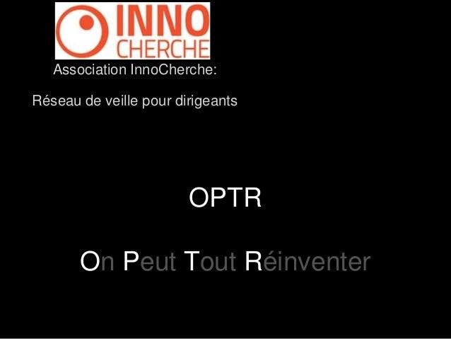 Association InnoCherche:  Réseau de veille pour dirigeants  OPTR  On Peut Tout Réinventer