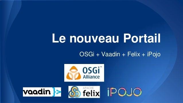 Le nouveau Portail OSGi + Vaadin + Felix + iPojo