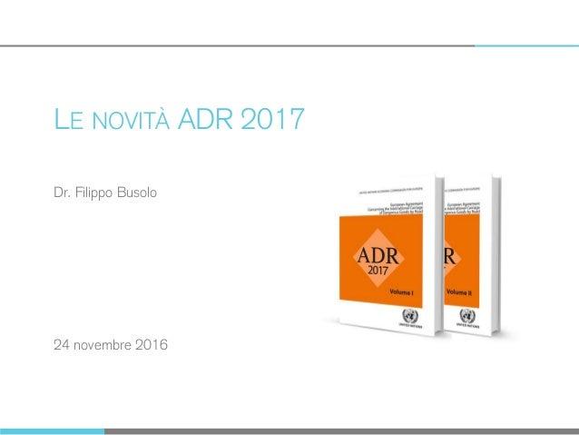 LE NOVITÀ ADR 2017 24 novembre 2016 Dr. Filippo Busolo